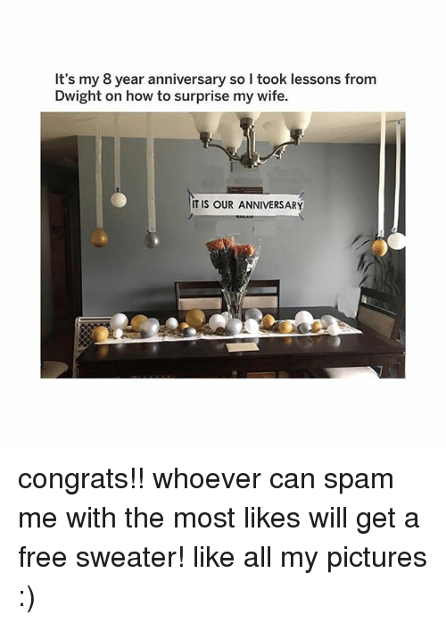 Memes, Free, and How To: It's my 8 year anniversary so l took lessons from  Dwight on how to surprise my wife.  IT IS OUR ANNIVERSARY congrats!! whoever can spam me with the most likes will get a free sweater! like all my pictures :)