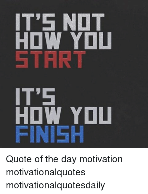 Its Nat How You Start Its How You Finish Quote Of The Day