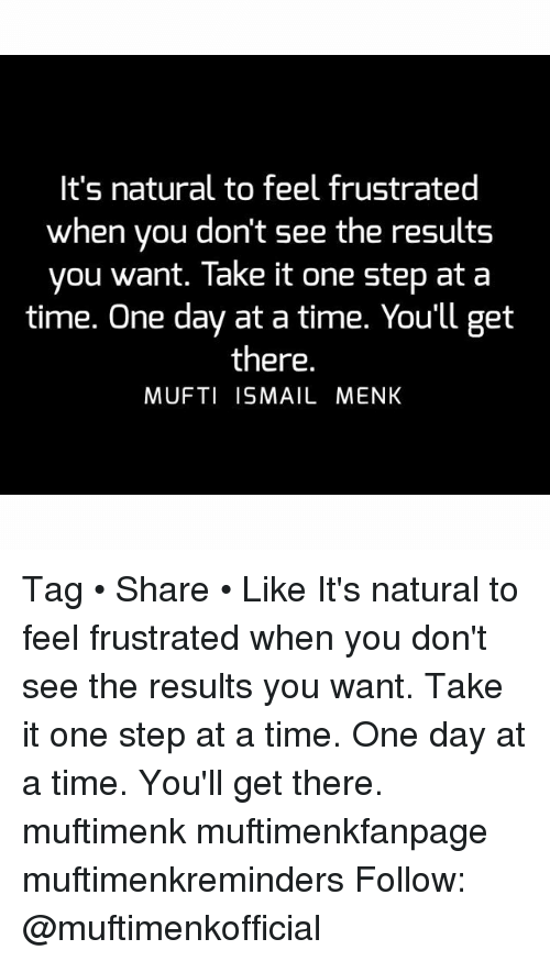 Memes, 🤖, and One Day at a Time: It's natural to feel frustrated  when you don't see the results  you want. Take it one step at a  time. One day at a time. You'll get  there.  MUFTI ISMAIL MENK Tag • Share • Like It's natural to feel frustrated when you don't see the results you want. Take it one step at a time. One day at a time. You'll get there. muftimenk muftimenkfanpage muftimenkreminders Follow: @muftimenkofficial