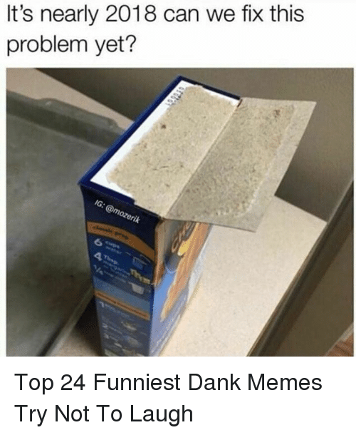 Dank, Memes, and Dank Memes: It's nearly 2018 can we fix this  problem yet? Top 24 Funniest Dank Memes Try Not To Laugh