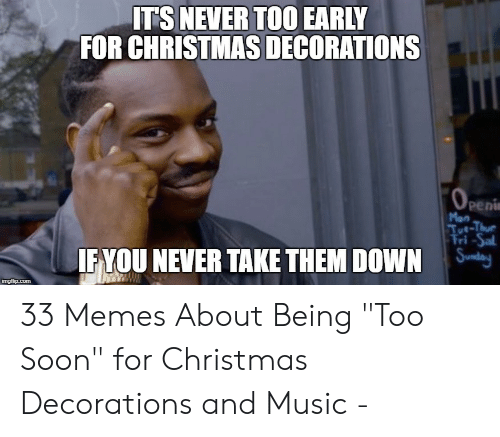Too Early For Christmas Meme.Its Never Too Early For Christmas Decorations Peni Man If