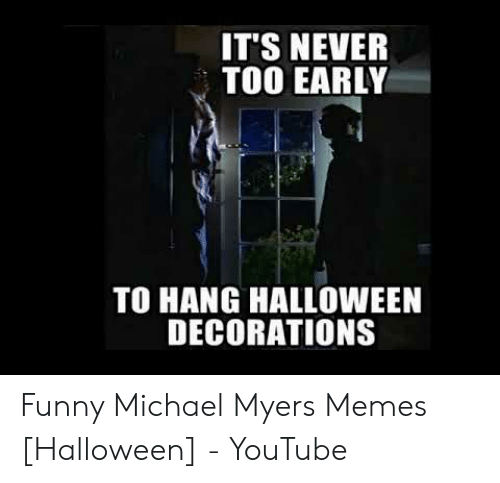 IT'S NEVER TOO EARLY TO HANG HALLOWEEN DECORATIONS Funny Michael Myers  Memes Halloween - YouTube | Funny Meme on ME.ME