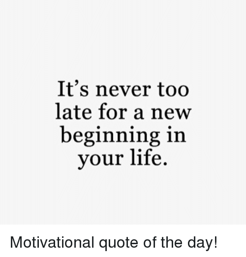 Its Never Too Late For A New Beginning In Your Life Motivational