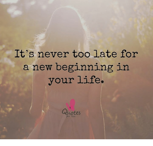 Its Never Too Late For A New Beginning In Your Life Quotes For You