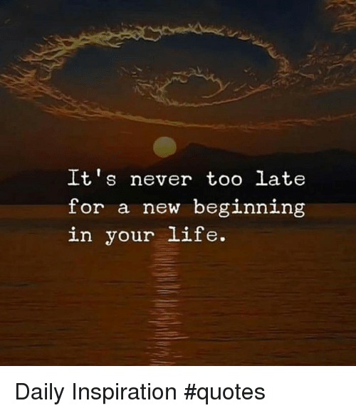 Its Never Too Late For A New Beginning In Your Life Daily