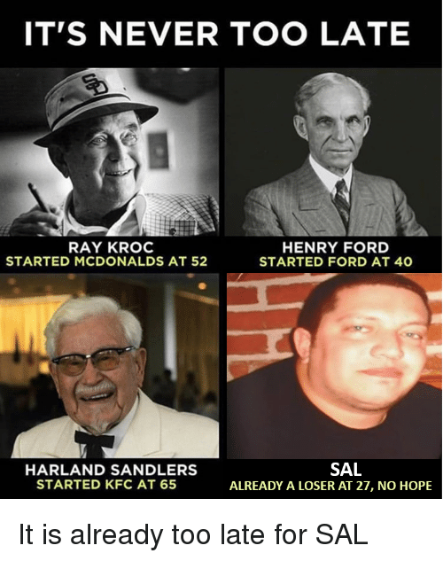 Kfc, McDonalds, and Ford: IT'S NEVER TOO LATE  RAY KROC  STARTED MCDONALDS AT 52  HENRY FORD  STARTED FORD AT 40  SAL  HARLAND SANDLERS  STARTED KFC AT 65  ALREADY A LOSER AT 27, NO HOPE