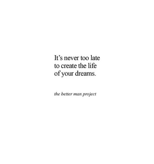 Life, Dreams, and Never: It's never too late  to create the life  of your dreams.  the better man project