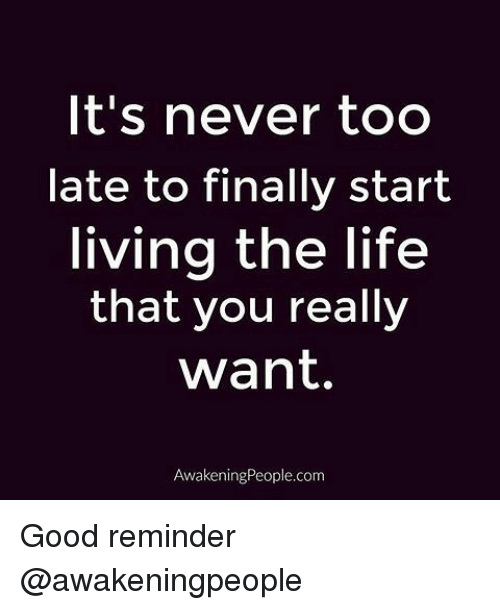 Memes, Awakenings, and 🤖: It's never too  late to finally start  living the life  that you really  Want.  Awakening People.com Good reminder @awakeningpeople