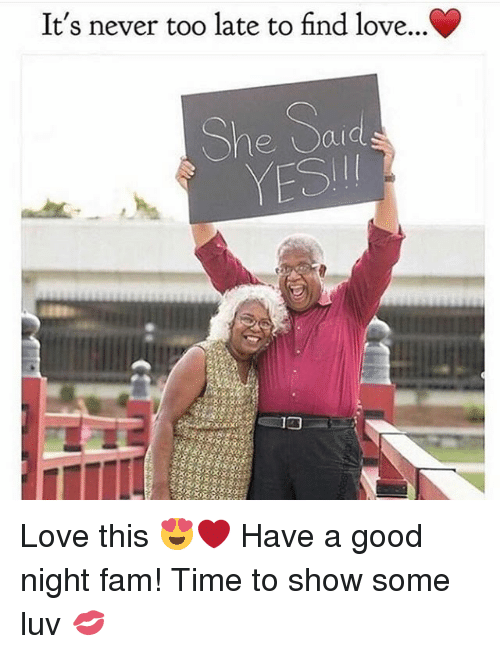 Fam, Love, and Memes: It's never too late to find love...C  She Said  YESI Love this 😍❤ Have a good night fam! Time to show some luv 💋