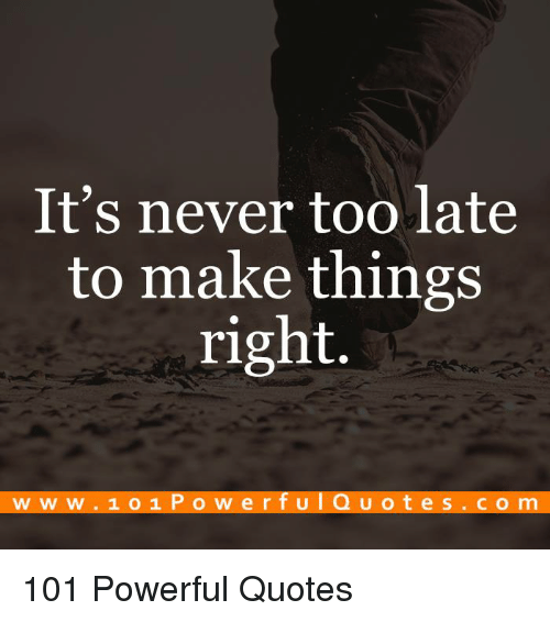 Its Never Too Late To Make Things Right Www 101 Powerfulquotes Com