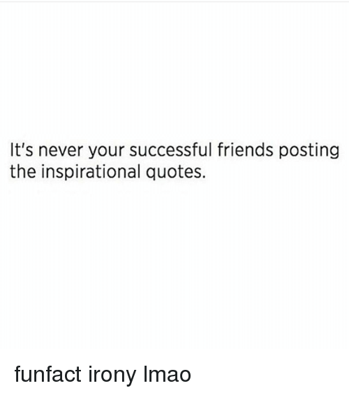 Its Never Your Successful Friends Posting The Inspirational Quotes