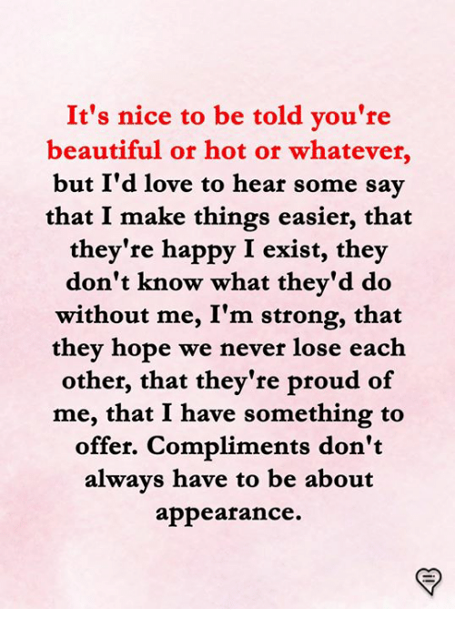 Beautiful, Love, and Memes: It's nice to be told you're  beautiful or hot or whatever,  but I'd love to hear some sav  that I make things easier, that  they're happy I exist, they  don't know what thev'd do  without me, I'm strong, that  thev hope we never lose each  other, that they're proud of  me, that I have something to  offer. Compliments don't  alwavs have to be about  appearance.