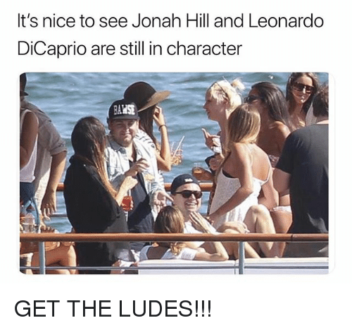 Jonah Hill, Leonardo DiCaprio, and Dank Memes: It's nice to see Jonah Hill and Leonardo  DiCaprio are still in character GET THE LUDES!!!