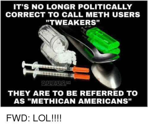 IT'S NO LONGR POLITICALLY CORRECT TO CALL METH USERS TWEAKERS THEY