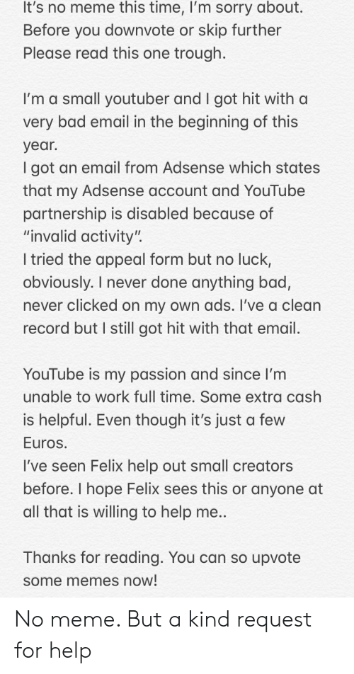 "Bad, Meme, and Memes: It's no meme this time, I'm sorry about.  Before you downvote or skip further  Please read this one trough  I'm a small youtuber and I got hit with a  very bad email in the beginning of this  year.  I got an email from Adsense which states  that my Adsense account and YouTube  partnership is disabled because of  ""invalid activity'  I tried the appeal form but no luck,  obviously. I never done anything bad,  never clicked on my own ads. I've a clean  record but I still got hit with that email  YouTube is my passion and since I'm  unable to work full time. Some extra cash  is helpful. Even though it's just a few  Euros  I've seen Felix help out small creators  before. I hope Felix sees this or anyone at  all that is willing to help me  Thanks for reading. You can so upvote  some memes now No meme. But a kind request for help"