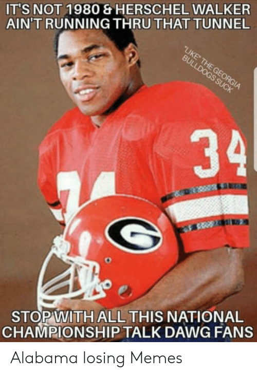 ITS NOT 1980 & HERSCHEL WALKER AIN'T RUNNING THRUTHAT TUNNEL 34 STOP WITH  ALL THIS NATIONAL CHAMPIONSHIP TALK DAWG FANS Alabama Losing Memes | Meme  on ME.ME