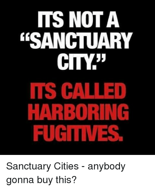 ITS NOT a SANCTUARY CITY ITS CALLED HARBORING FUGITIVES