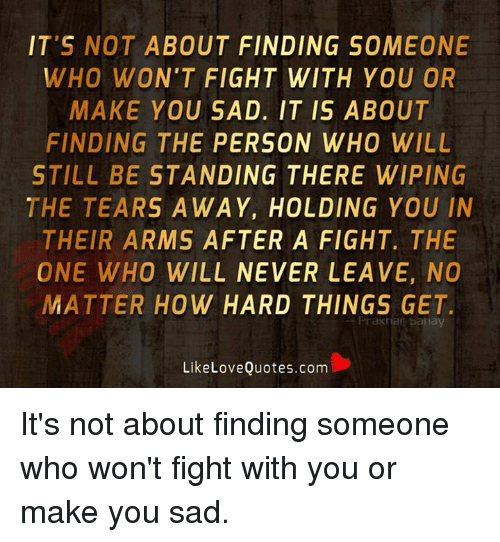 IT\'S NOT ABOUT FINDING SOMEONE WHO WON\'T FIGHT WITH YOU OR ...