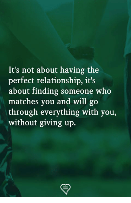 Memes, 🤖, and Who: It's not about having the  perfect relationship, it's  about finding someone who  matches you and will go  through everything with you,  without giving up