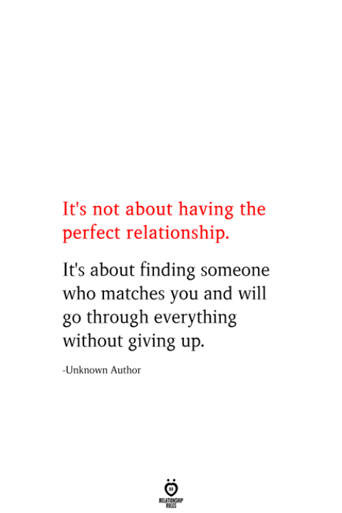 Who, Unknown, and Will: It's not about having the  perfect relationship  It's about finding someone  who matches you and will  go through everything  without giving up.  -Unknown Author  RELATIONSHIP  ES