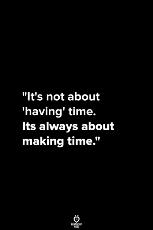 "Time, Making, and Always: ""It's not about  'having' time.  Its always about  making time."""