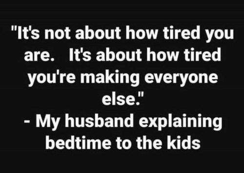 Dank, Kids, and Husband: It's not about how tired you  are. It's about how tired  you're making everyone  else.  My husband explaining  bedtime to the kids