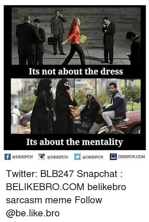 Be Like, Meme, and Memes: Its not about the dress  Its about the mentality  @DESIFUN  DESIFUN.COM  @DESIFUN  @DESIFUN Twitter: BLB247 Snapchat : BELIKEBRO.COM belikebro sarcasm meme Follow @be.like.bro