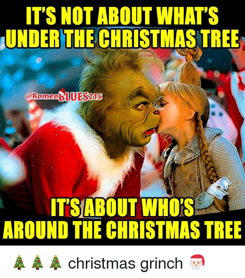 its not about whats underthe christmas tree blueszus romeo its 9716566 ✅ 25 best memes about christmas grinch christmas grinch memes