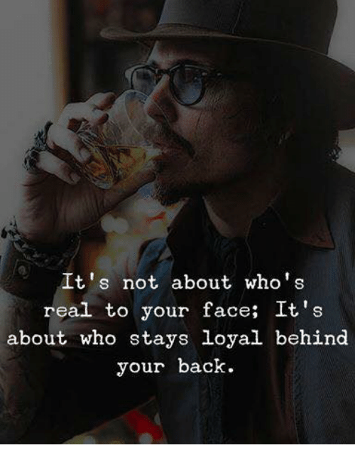 Back, Who, and Face: It's not about who's  real to your face; It s  about who stays loyal behind  your back.