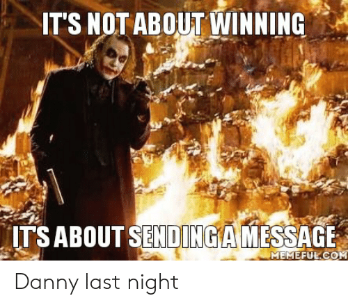 Last Night, Danny, and Winning: IT'S NOT ABOUT WINNING  ITSABOUT SENDINGA MESSAGE Danny last night