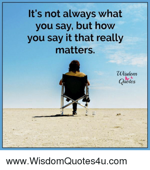 Its Not Always What You Say But How You Say It That Really Matters