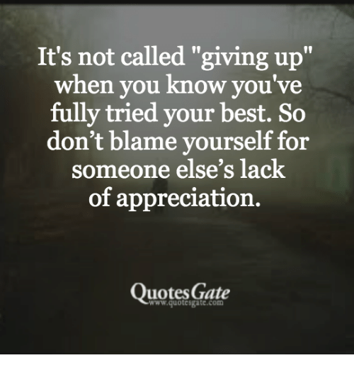 Its Not Called Giving Up When You Know Youve Fully Tried Your Best