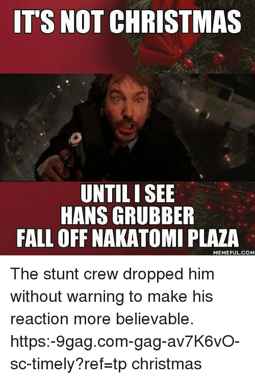 9gag, Christmas, and Fall: IT'S NOT CHRISTMAS  UNTILI SEE  HANS GRUBBER  FALL OFF NAKATOMI PLAZA  MEMEFUL.COM The stunt crew dropped him without warning to make his reaction more believable. https:-9gag.com-gag-av7K6vO-sc-timely?ref=tp christmas
