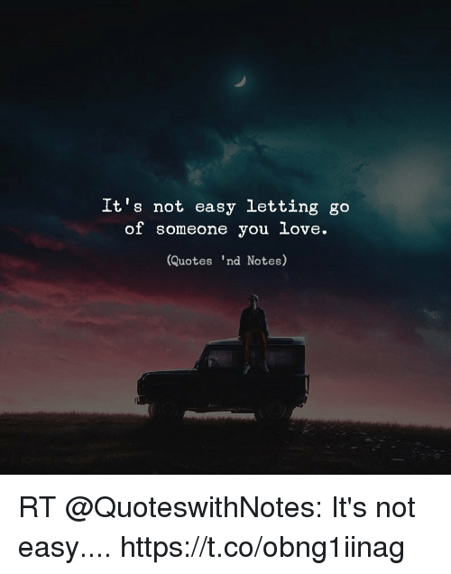 Its Not Easy Letting Go Of Someone You Love Quotes Nd Notes Rt