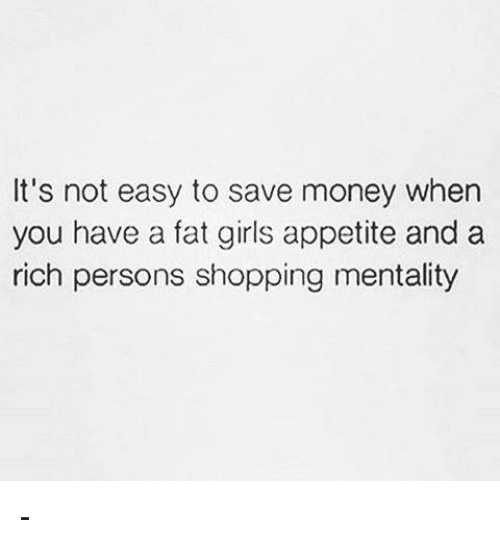 Girls, Memes, and Money: It's not easy to save money when  you have a fat girls appetite and a  rich persons shopping mentality -