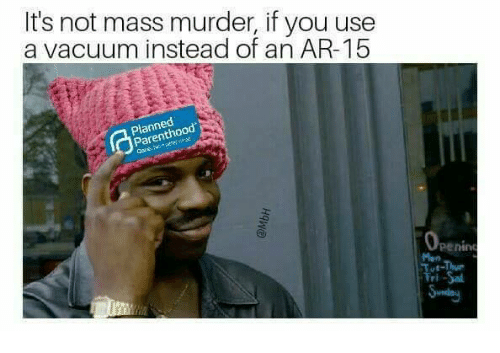 Memes Parenthood And Vacuum Its Not Mass Murder If You Use A Instead Of An AR 15 Planned Penin Man