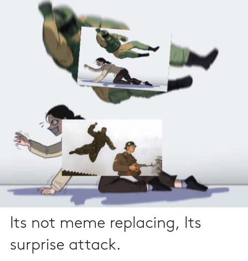 Meme, Surprise, and  Surprise Attack: Its not meme replacing, Its surprise attack.