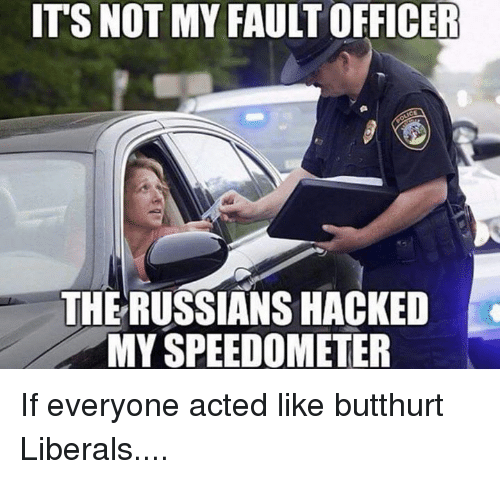 Butthurt, Memes, and 🤖: ITS NOT MY FAULT OFFICER  THE RUSSIANSHACKED  MY SPEEDOMETER If everyone acted like butthurt Liberals....