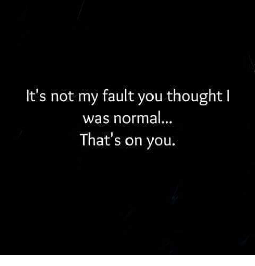 Memes, 🤖, and Fault: It's not my fault you thought l  was normal  That's on you.