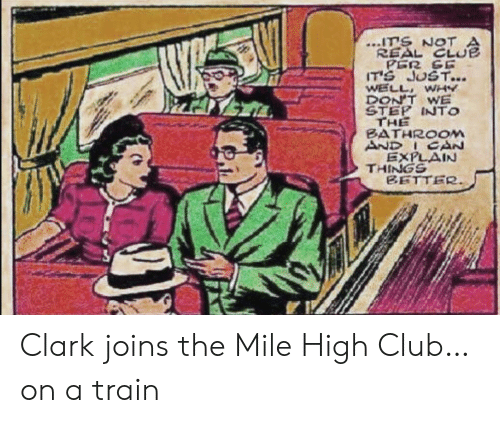 Club, Train, and Step: ITS NOT  REAL CLUE  PER SE  IT'S JUST...  WELL WHY  DON'T WE  STEP INTO  THE  BATHROOM  AND ICAN  EXPLAIN  THINGS  BETTER Clark joins the Mile High Club…on a train
