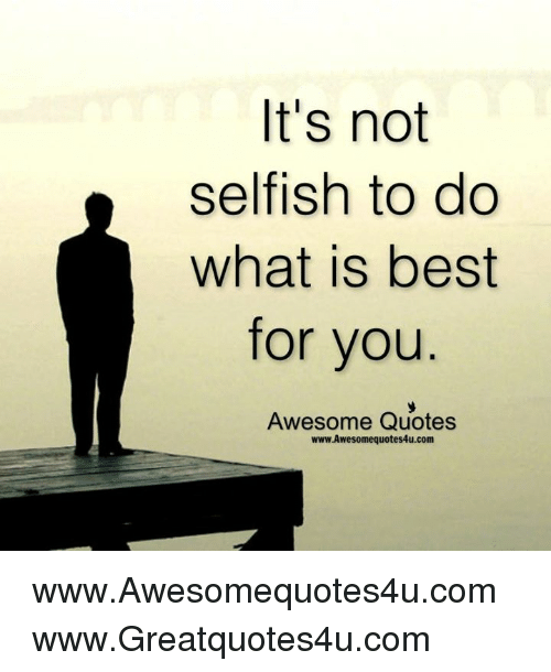 Its Not Selfish To Do What Best For You Awesome Quotes