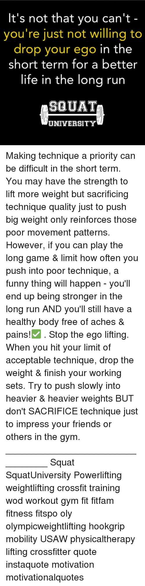 Friends, Funny, and Gym: It's not that you can't  you're just not willing to  drop your ego in the  short term for a better  life in the lona run  SQUAT  UNIVERSITY Making technique a priority can be difficult in the short term. You may have the strength to lift more weight but sacrificing technique quality just to push big weight only reinforces those poor movement patterns. However, if you can play the long game & limit how often you push into poor technique, a funny thing will happen - you'll end up being stronger in the long run AND you'll still have a healthy body free of aches & pains!✅ . Stop the ego lifting. When you hit your limit of acceptable technique, drop the weight & finish your working sets. Try to push slowly into heavier & heavier weights BUT don't SACRIFICE technique just to impress your friends or others in the gym. _________________________________ Squat SquatUniversity Powerlifting weightlifting crossfit training wod workout gym fit fitfam fitness fitspo oly olympicweightlifting hookgrip mobility USAW physicaltherapy lifting crossfitter quote instaquote motivation motivationalquotes