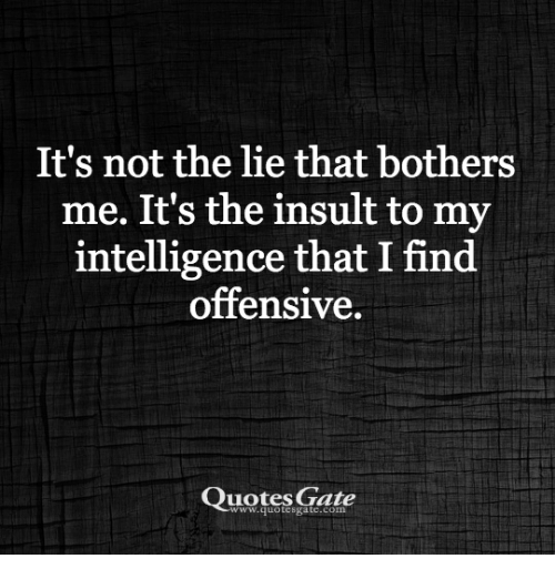 It's Not The Lie That Bothers Me It's The Insult To My Intelligence Extraordinary Offensive Quotes