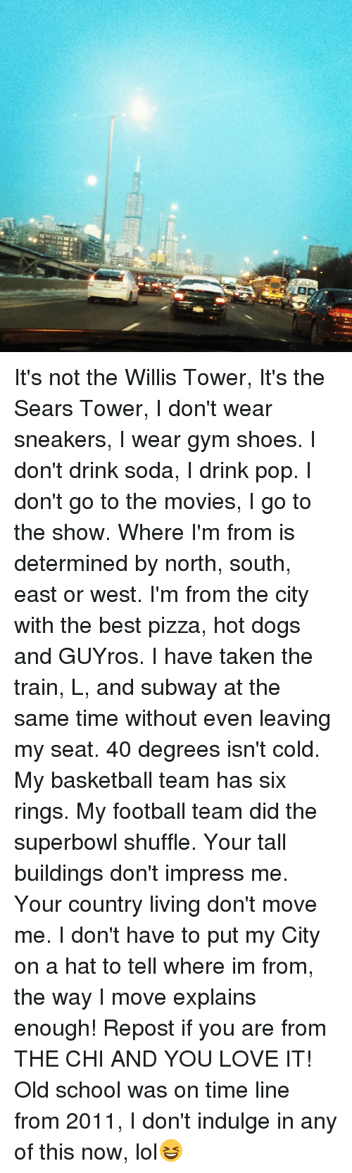 Memes, Pizza, and Pop: It's not the Willis Tower, It's the Sears Tower, I don't wear sneakers, I wear gym shoes. I don't drink soda, I drink pop. I don't go to the movies, I go to the show. Where I'm from is determined by north, south, east or west. I'm from the city with the best pizza, hot dogs and GUYros. I have taken the train, L, and subway at the same time without even leaving my seat. 40 degrees isn't cold. My basketball team has six rings. My football team did the superbowl shuffle. Your tall buildings don't impress me. Your country living don't move me. I don't have to put my City on a hat to tell where im from, the way I move explains enough! Repost if you are from THE CHI AND YOU LOVE IT! Old school was on time line from 2011, I don't indulge in any of this now, lol😆