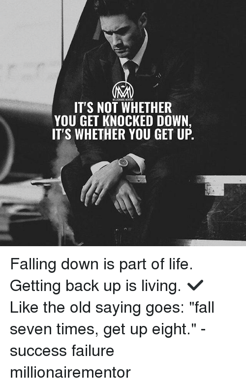 "Fall, Life, and Memes: IT'S NOT WHETHER  YOU GET KNOCKED DOWN,  IT'S WHETHER YOU GET UP. Falling down is part of life. Getting back up is living. ✔️ Like the old saying goes: ""fall seven times, get up eight."" - success failure millionairementor"