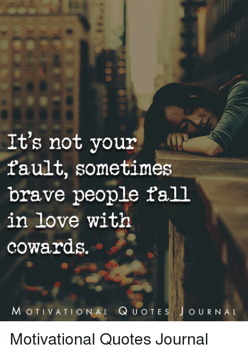 Its Not Your Fault Sometimes Brave People Fall In Love With Cowards
