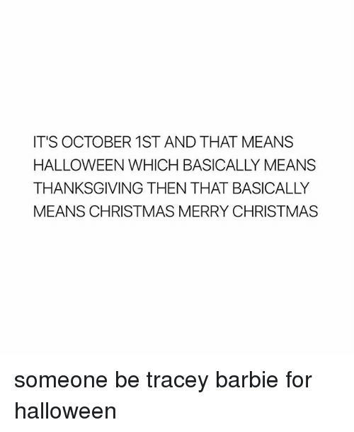 Barbie, Christmas, and Halloween: IT'S OCTOBER 1ST AND THAT MEANS  HALLOWEEN WHICH BASICALLY MEANS  THANKSGIVING THEN THAT BASICALLY  MEANS CHRISTMAS MERRY CHRISTMAS someone be tracey barbie for halloween