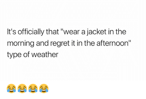 """Memes, Regret, and Weather: It's officially that """"wear a jacket in the  morning and regret it in the afternoon""""  type of weather 😂😂😂😂"""