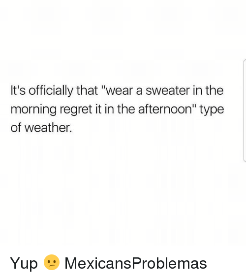 """Memes, Regret, and Weather: It's officially that """"wear a sweater in the  morning regret it in the afternoon'"""" type  of weather. Yup 😕 MexicansProblemas"""