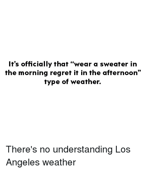 """Memes, Regret, and Los Angeles: It's officially that """"wear a sweater in  the morning regret it in the afternoon""""  type of weather. There's no understanding Los Angeles weather"""